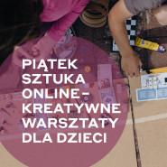 Piątek Sztuka online - kreatywne warsztaty dla dzieci