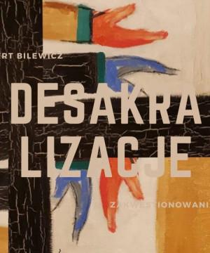 Desakralizacje - zakwestionowania sztuki - dr Hubert Bilewicz