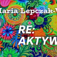 Wystawa Re:aktywacja Marii Lepczak - Wysockiej