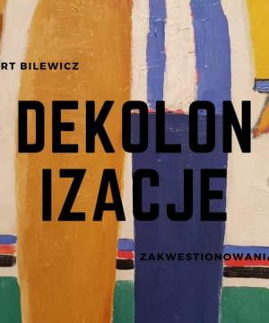 Dekolonizacje - zakwestionowania sztuki - dr Hubert Bilewicz