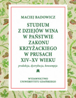 """Okładka książki """"Studium z dziejów wina w państwie zakonu krzyżackiego w Prusach ( XIV-XV w.). Produkcja - dystrybucja - konsumpcja""""."""