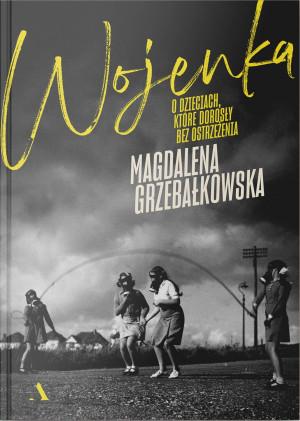 """""""Wojenka. O dzieciach, które dorosły bez ostrzeżenia"""" Magdaleny Grzebałkowskiej."""