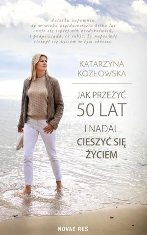 """""""Jak przeżyć 50 lat i nadal cieszyć się życiem"""" Katarzyna Kozłowska."""